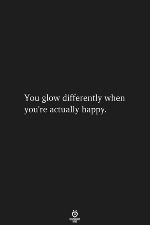 Happy, You, and Glow: You glow differently when  you're actually happy.