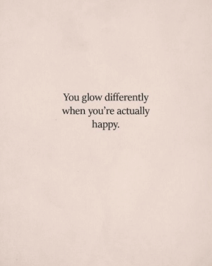 Differently: You glow differently  when you're actually  happy.