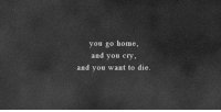 Home, Cry, and You: you go home,  and you cry,  and you want to die.