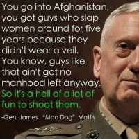 """Get em Mad Dog!  ~Pandora   Americans Defending The 2nd: You go into Afghanistan,  you got guys who slap  women around for five  years because they  didn't wear a veil.  You know, guys like  that ain't got no  manhood left anyway.  So it's a hell of a lot of  fun to shoot them  -Gen. James """"Mad Dog"""" Mattis Get em Mad Dog!  ~Pandora   Americans Defending The 2nd"""