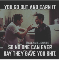Do It Again, Memes, and Shit: YOU GO OUT AND EARN IT  CASKAMILLIONAIRE  SO NO ONE CAN EVER  SAY THEY GAVE YOU SHIT On point Shawn @askamillionaire 💯 When its all you, it just feel better and besides, you can go do it again 👏 . markiron
