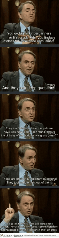 """<p><a href=""""http://omg-images.tumblr.com/post/155037834060/carl-sagan-on-education"""" class=""""tumblr_blog"""">omg-images</a>:</p>  <blockquote><p>Carl Sagan on education</p></blockquote>: You go talkto kindergartners  or first-grade kids: you fin  gvo  a class full of SCienc  tyo  And they ask deep questions!  They ask """"what is 'a dream, why do we  have toes, why is the moon round, whatis  the birthday of ine w  orlda why is grass green?  These are profound, important questions  They  just bubble right out of them  You go talk to 12th graders and there's none  of that. They've become incurious. Something terrible  has happened between kindergarten and 12th grade.  2013, still no flying cars, Instead, blankets with sleeves <p><a href=""""http://omg-images.tumblr.com/post/155037834060/carl-sagan-on-education"""" class=""""tumblr_blog"""">omg-images</a>:</p>  <blockquote><p>Carl Sagan on education</p></blockquote>"""