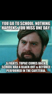 Beyonce, School, and Black: YOU GO TO SCHOOL NOTHING  HAPPENS, YOU MISS ONE DAY.  GFIGHTS, TUPAC COMES BACK  SCHOOL HAD A BLACK OUT & BEYONCE  PERFORMED IN THE CAFETERIA.