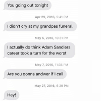 Oh man this is all over the place: You going out tonight  Apr 29, 2016, 9:41 PM  I didn't cry at my grandpas funeral.  May 5, 2016, 10:31 PM  I actually do think Adam Sandlers  career took a turn for the worst  May 7, 2016, 11:35 PM  Are you gonna andwer if I call  May 27, 2016, 6:29 PM  Hey! Oh man this is all over the place