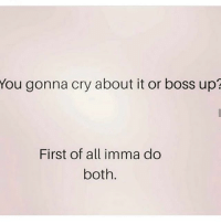 I'm human damnit I'm a whine a lil bit first 🤷🏽: You gonna cry about it or boss up?  First of all imma do  both I'm human damnit I'm a whine a lil bit first 🤷🏽
