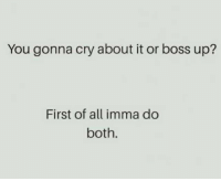 First Of All: You gonna cry about it or boss up?  First of all imma do  both.