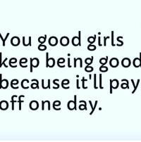 Girls, Memes, and Good: You good girls  keep  being good  because it'll pay  off one day