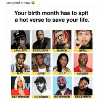 Life, Good, and Dank Memes: you good or naw  Your birth month has to spit  a hot verse to save your life.  JANUARY FEBRUARY  MARCH  APRIL  MAY  JUNE  JULY  AUGUST  SEPTEMBER OCTOBER NOVEMBER DECEMBER Are you good or nah? 🤔🍋
