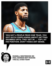 Russ calls it how he sees it.: YOU GOT 4 PEOPLE FROM ONE TEAM. YOU  GOT GUYS COMPLAINING ABOUT GETTING  SNUBBED UNTIL THEY GET IN.... TOP 2 AT  HIS POSITION. DON'T MAKE ANY SENSE  RUSSELL WESTBROOK ON  PAUL GEORGE NOT MAKING  THE ALL-STAR TEAM  B R Russ calls it how he sees it.