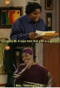 Funny, Genius, and Got: You got a 96. It says here that a 90 is a genius  Man, I wishl got a 90 Not the brightest bulb in the room...