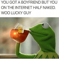 Internet, Memes, and Naked: YOU GOT A BOYFRIEND BUT YOU  ON THE INTERNET HALF NAKED  WOO LUCKY GUY ig she for everybody 🤷🏽♂️ 🤦🏽♂️