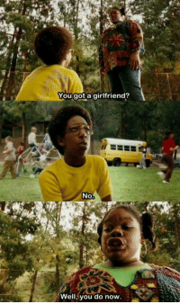 Norbit: You got a girlfriend?  No  Well, you do now Norbit