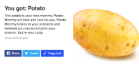 You got: Potato  This potato is your new mommy. Potato  Mommy will love and care for you. Potato  Mommy listens to your problems and  believes you can accomplish your  dreams. You're very lucky.  Image: Getty Images  f ShareTweet Copy Link