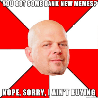 Old memes is what's in now: YOU GOT SOME DANK NEW MEMES  NOPE, SORRY. I AINT  BUYING Old memes is what's in now