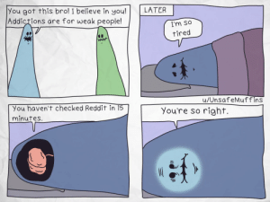 [OC] Addictions Are Tough: You got this bro! I believe in you!  Addictions are for weak people!  LATER  I'm so  tired  u/UnsafeMuffins  You haven't checked Reddit in 15  minutes.  You're so right. [OC] Addictions Are Tough
