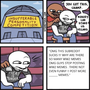 """Funny, Memes, and Omg: you GOT THIS,  CHAMP.  NOBODY  CAN  STAND  US  INSUFFERABLE  PERSONALITY  COMPETITION  MEAT  VEGANS  IS  URDER  """"OMG THIS SUBREDDIT  SUCKS !!! WHY ARE THERE  SO MANY WW2 MEMES  OMG GUYS STOP POSTING  wW2 MEMES. THERE NOT  EVEN FUNNY !! POST MORE  MEAT  YURDER  MEMES.""""  IS  STONETOSS.COM literally , i would rather be vegan than become one of these people."""