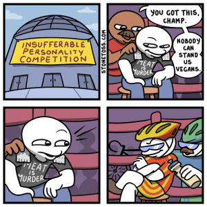 Got, Com, and Can: you GOT THIS  CHAMP.  NOBODY  CAN  STAND  US  INSUFFERABLE  PERSONALITY  COMPETITION  MEAT  URDER  VEGANS.  S  MEAT  URDER  IS  STONETOSS.COM