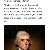 That's the founding father I'm most like apparently.: You got: Thomas Jefferson  You have a fresh way of thinking and  unparalleled writing skills. You're not afraid  to take a chance if you think it will pay off  later. While you're not perfect, your bright  ideas and eloquence are an inspiration to  all That's the founding father I'm most like apparently.