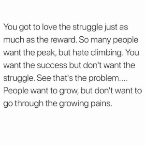 https://t.co/PlnAeLKwKl: You got to love the struggle just as  much as the reward. So many people  want the peak, but hate climbing. You  want the success but don't want thee  struggle. See that's the problem...  People want to grow, but don't want to  go through the growing pains. https://t.co/PlnAeLKwKl