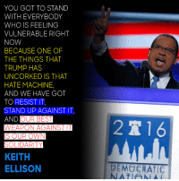Stand together and unite against the machine of hate.: YOU GOT TO STAND  WITH EVERYBODY  WHO IS FEELING  VULNERABLE RIGHT  NOW  BECAUSE ONE OF  THE THINGS THAT  TRUMP HAS  UNCORKED IS THAT  HATE MACHINE,  AND WE HAVE GOT  TO RESIST IT,  STAND UP AGAINST IT  AND OUR BEST  WEAPON AGAINST IT  IS OUR OWN  SOLIDARITY  KEITH  ELLISON  2 T 16  DEMOCRATE Stand together and unite against the machine of hate.
