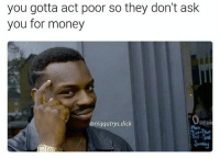 Dicks, Memes, and Money: you gotta act poor so they don't ask  you for money  aniqqatrys dick  Peni think wisely guys