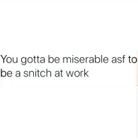 Memes, Snitch, and True: You gotta be miserable asf to  be a snitch at work True 😩😩😂😂 🔥 Follow Us 👉 @latinoswithattitude 🔥