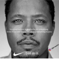 Just Do It, Memes, and Shit: You gotta believe in motherfuckin something.  Even if that shit means sacrificing everything mayne.  Just do it. Just do it mayne ✔️✔️✔️