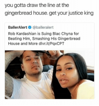 FUCK SUING HIRE A HITMAN SHE BROKE THE GINGER BREAD HOUSE • Follow @savagememesss for more posts daily: you gotta draw the line at the  gingerbread house. get your justice king  BallerAlert e》 @balleralert  Rob Kardashian is Suing Blac Chyna for  Beating Him, Smashing His Gingerbread  House and More dlvr.it/PqxCPT FUCK SUING HIRE A HITMAN SHE BROKE THE GINGER BREAD HOUSE • Follow @savagememesss for more posts daily