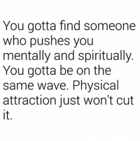 Physical, Who, and Wave: You gotta find someone  who pushes you  mentally and spiritually  You gotta be on the  same wave. Physical  attraction just won't cut  it 💪