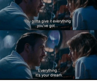Memes, Http, and 🤖: You gotta give it everything  you've got...  Everything.  It's your dream. La La Land (2016)  Download our app here: http://bit.ly/movquotes (don't forget to rate it).