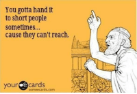 .: You gotta hand it  to short people  sometimes...  cause they can't reach  your  cards  some ecards.com .