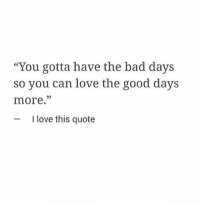 """Bad, Love, and Good: """"You gotta have the bad days  so you can love the good days  more.""""  05  I love this quote"""