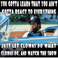 Clown Jokes: YOU GOTTA LEARN THAT YOU AIN'T  CORTA REACT TO EVERYTHING  JUST LET CLOWNS DO WHAT  CLOWNS DO, AND WATCH THE SHOW