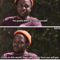 Love, Memes, and World: You gotta learn to Loveyourself  RAVEEZU  Cause in this world, that's the realist love you will get K dot ♥️