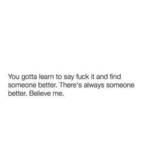 Fuck, Fuck It, and Believe: You gotta learn to say fuck it and find  someone better. There's always someone  better. Believe me