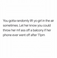 Ass, Phone, and Yo: You gotta randomly lift yo girl in the air  sometimes. Let her know you could  throw her mf ass off a balcony if her  phone ever went off after 11pm 💯💯💯
