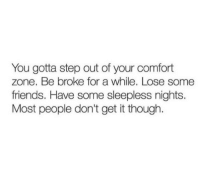 Friends, Step, and You: You gotta step out of your comfort  zone. Be broke for a while. Lose some  friends. Have some sleepless nights.  Most people don't get it though.