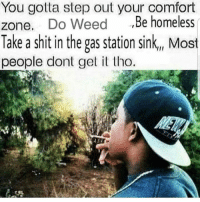 Homeless, Memes, and Shit: You gotta step out your comfort  zone. D  Take a shit in the gas station sink, Most  people dont get tho  o Weed,Be homeless Some will never understand