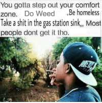 Homeless, Life, and Meme: You gotta step out your comfort  zone. Do Weed ,Be homeless  Take a shit in the gas station sink., Most  people dont get tho This meme just changed my life