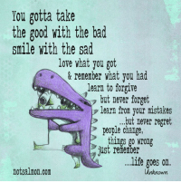 Sad Love: You gotta take  the good with the bad  smile with the sad  love what you got  & remember what you had  learn to forgive  but never forget  A learn from your mistakes  ...but never regret  people change  things go wrong  just re nerber  ...life goes on  notsalmon.com  unknown.