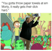 """Dick, Paper, and You: You gotta throw paper towels at em  Morty, it really gets their dick  hard."""""""