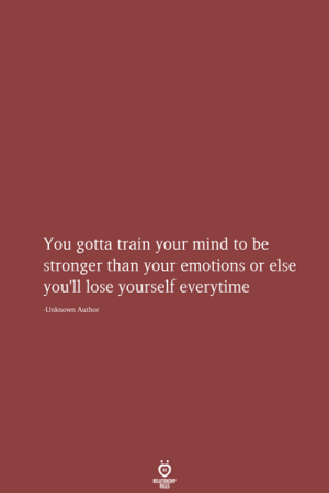 Or Else: You gotta train your mind to be  stronger than your emotions or else  you'll lose yourself everytime  Unknown Author  RELATIONSHIP  LES