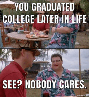 College, Page, and Net: YOU GRADUATED  COLLEGE LATERINLIFE  SEE? NOBODY CARES  mematic.net Too many of these are on the front page.