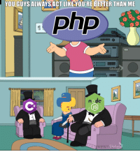 Php, Act, and Node: YOU GUYS ALWAYS ACT LIKE YOU'RE BETTER THAN ME  Php  0  Global  node Well, theyre not wrong to think that.