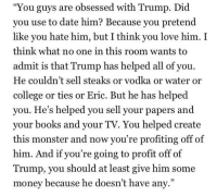 """Profitting Off Of: 'You guys are obsessed with Trump. Did  you use to date him? Because you pretend  like you hate him, but I think you love him. I  think what no one in this room wants tO  admit is that Trump has helped all of you  He couldn't sell steaks or vodka or water or  college or ties or Eric. But he has helped  you. He's helped you sell your papers and  your books and your TV. You helped create  this monster and now you're profiting off of  him. And if you're going to profit off of  Trump, you should at least give him some  money because he doesn't have any."""""""