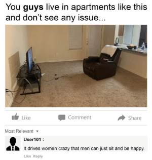 Crazy, Dank, and Memes: You guys live in apartments like this  and don't see any issue...  1 Like  Comment  Share  Most Relevantv  User101:  It drives women crazy that men can just sit and be happy.  Like Reply Dont see this in front of your girlfriend by SuitablePerspective MORE MEMES