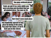 Party, Pizza, and Yeah: You guys ordered pizza?  Yeah, we put ittoa vote while you N  were pissing and decided that we  all wanted pizza. You owe us $5  Buti don't even Want pizza  You implicitly agreedto buy  pizza by being at the party.  Pay your fair Share, or we'll  lock you in the closet.