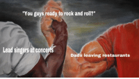 """singers: """"You guys ready to rock and roll?""""  Lead singers at concerts  Dads leaving restaurants"""