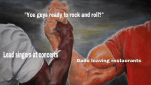 "Restaurants: ""You guys ready to rock and roll?""  Lead singers at concerts  Dads leaving restaurants"