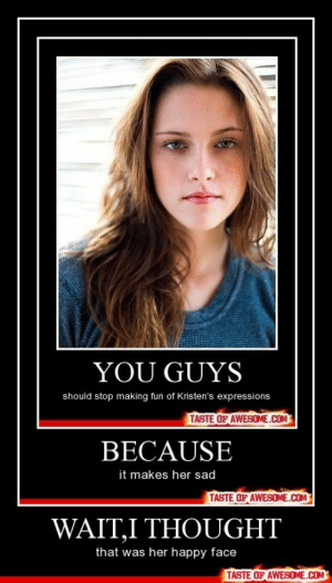 Wait,i Thoughthttp://omg-humor.tumblr.com: YOU GUYS  should stop making fun of Kristen's expressions  TASTE OF AWESOME.COM  BECAUSE  it makes her sad  TASTE OF AWESOME.COM  WAIT,I THOUGHT  that was her happy face  TASTE OF AWESOME.COM Wait,i Thoughthttp://omg-humor.tumblr.com